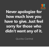 http://quotepix.com/id/465: QUOTES  CENTRAL  Never apologize for  how much love you  have to give. Just feel  sorry for those who  didn't want any of it.  Quotes Central http://quotepix.com/id/465