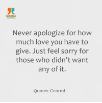 How Much I Love You: QUOTES  CENTRAL  Never apologize for how  much love you have to  give. Just feel sorry for  those who didn't want  any of it.  Quotes Central