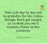 positive quotes: QUOTES  CENTRAL  Take life day by day and  be grateful for the little  things. Don't get caught  up in what you can't  control. Focus on the  positive.  Quotes Central