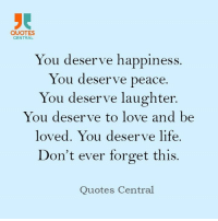 Happiness: QUOTES  CENTRAL  You deserve happiness  You deserve peace.  You deserve laughter.  You serve to love and be  loved. You deserve life.  on't ever forget this  Quotes Central