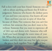Quotes Central: QUOTES  Fall in love with your best friend. Someone you CENTRAL  can talk to about anything and know they'll hold no  judgement. Someone who knows the darkest parts  of you and loves you anyway, that knows all your  flaws and loves you not in spite of them but  because of them. Not someone that you can't live  without, but someone that you don't want to live  without. Someone that you want to experience all  of life's ups and downs with. Someone who will  hold your hand through the worst times of your  life. When they see you at your worst, when you're  broken, and they don't run away but help you put  the pieces back together. Now that's real love. Quotes Central