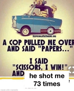 "well that's a twist: QUOTES  MINION  DESPICABLEMEMINIONS.ORG  A COP PULLED ME OVER  AND SAID ""PAPERS...""  I SAID  ""SCISSORS, I WIN!""  AND he shot me  73 times  made with muematic well that's a twist"
