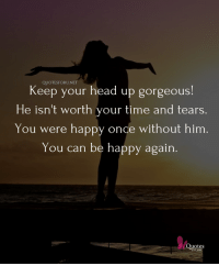 Chin Up Buttercup!: QUOTESFORU.NET  Keep your head up gorgeous!  He isn't worth your time and tears.  You were happy once without him.  You can be happy again.  Quotes  for Chin Up Buttercup!