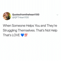 Appreciate the ones who go out of their way for you. Love is given, it's not owed to anyone. shouldidotextonlymemes: Quotesfromtheheart100  @QFTHeart100  When Someone Helps You and They're  Struggling Themselves. That's Not Help  That's LOVE Appreciate the ones who go out of their way for you. Love is given, it's not owed to anyone. shouldidotextonlymemes