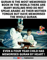 Book, Heart, and Quran: QURAN IS THE MOST MEMORISED  BOOK IN THE WORLD.THERE ARE  MANY MUSLIMS WHO DO NOT  SPEAK ARABIC AS THEIR MOTHER  TONGUE BUT HAVE MEMORISED  THE WHOLE QURAN.  LAUGHING  EVEN A FOUR YEAR CHILD HAS  MEMORISED QURAN BY HEART!