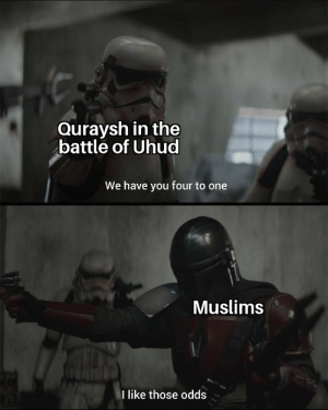 Meme, History, and Islam: Quraysh in the  battle of Uhud  We have you four to one  Muslims  like those odds Islam x History meme