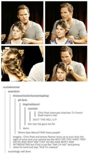 """Chris Pratt, Makeup, and Parents: qwanderer  girl farts  notviolet  Chris Pratt Interrupts Interview To French  Braid Intern's Hair  SHUT THE HELL UP  this man has gone too far  damn  Where does Marvel FIND these people?  Imagine Chris Pratt and Jeremy Renner show up to your door the  night of prom and your parents are like WHY DO YOU HAVE TWO  DATES AND WHY ARE THEY SO BIG AND BEEFY AND  INTIMIDATING but Chris is just like """"Nah I'm hair and Jeremy  raises his hand and says """"And I'm makeup-  surprisingly well done Chris Pratt is a gem"""