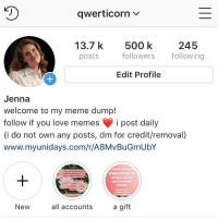 Lazy, Lol, and Love: qwerticorn v  13.7 k 500 k 245  posts  followers lg  Edit Profile  Jenna  welcome to my meme dump!  follow if you love memes post daily  i do not own any posts, dm for credit/removal)  www.myunidays.com/r/A8MvBuGmUbY  wont earn y  thousands of  dollars but its  good pocket  money  wanna keep/t  New  all accounts  a gift thank u guys so much for 500k!! ive had this acc since mid 2014 so ive basically had it since i started high school, slowest growth ever because im finished in a year lol. thank u to all my followers ❤️❤️ at least the ones that dont hate me!! im gonna try and post more often because ive been a bit lazy lately and i wanna reach 1 mil before i die love u guys ty!!