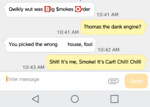 Chill, Dank, and Shit: Qwikly wut was Big $mokes  rder  10:41 AM  Thomas the dank engine?  10:41 AM  You picked the wrong  house, fool  10:42 AM  Shit! It's me, Smoke! It's Carl! Chill! Chill!  10:43 AM  Enter message  Send My friend has an... Interesting mind.
