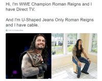 Damn, Roman Empire.: Hi, I'm WWE Champion Roman Reigns and  I  have Direct TV.  And I'm U-Shaped Jeans Only Roman Reigns  and I have cable  3 Voir la traduction Damn, Roman Empire.