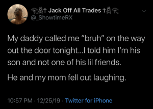 "Parents got the whole game messed up…… (via /r/BlackPeopleTwitter): Rôt Jack Off All Trades t  @_ShowtimeRX  My daddy called me ""bruh"" on the way  out the door tonight.I told him I'm his  son and not one of his lil friends.  He and my mom fell out laughing.  10:57 PM · 12/25/19 · Twitter for iPhone Parents got the whole game messed up…… (via /r/BlackPeopleTwitter)"