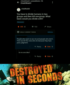 Destroyed in seconds. by Trosaka MORE MEMES: r/2meirl4meirl u/somethinclvr 5h  2meirl4meirl  r/AskReddit  You have to divide humans in two  groups and then kill one group. What  basis would you divide with?  Discussion  305 ↓  723  Share  SINGLE COMMENT THREAD  VIEW ALL  People who want to sex me and people who don't.  Then we kill the ones who do because they have  poor judgment.  Reply Vote  So no one dies?  Reply 會Vote  DESTROYED  N SECON  OS Destroyed in seconds. by Trosaka MORE MEMES