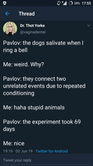 Me irl: R  38% 17:55  Thread  Dr. Thot Yorke  @vaginadental  Pavlov: the dogs salivate when I  ring a bell  Me: weird. Why?  Pavlov: they connect two  unrelated events due to repeated  conditioning  Me: haha stupid animals  Pavlov: the experiment took 69  days  Me: nice  19:19 03 Jun 19 Twitter for Android  Tweet your reply Me irl