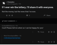 Lottery, Money, and News: r/3amjokes  u/porichoygupto 5h  If I ever win the lottery, l'll share it with everyone.  Not the money, but the news that I've won.  91  BEST COMMENTS  FroilanWithGlasses lh  2  Share  Cool! Please tell me when so l can be happy for you!  ђ Reply  18  Wuts ThreeSpeedBlitz 1h  /wholesomememes  Reply 12 Lottery