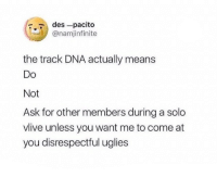 Ask, Dna, and Des: r.7 des-pacito  @namjinfinite  the track DNA actually means  Do  Not  Ask for other members during a solo  vlive unless you want me to come at  you disrespectful uglies P R E A C H
