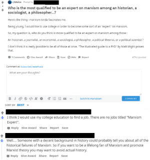 "Advice, College, and Best: r/Advice Posted by  Who is the most qualified to be an expert on marxism among an historian, a  sociologist, a philosopher...?  Here's the thing: marxism kinda fascinates me.  Being young, I would like to use college in order to become some sort of an ""expert"" on marxism.  So, my question is, who do you think is more qualified to be an expert on marxism among those:  An historian, a journalist, an economist, a sociologist, a philosopher, a political theorist, or a political scientist ?  I don't think it is really possible to be all of those at once. ""The illustrated guide to a PhD"" by Matt Might proves  that  Give Award Share  SaveHide  67% Upvoted  7 Comments  Report  Comment as SubscribeCreate Post2  What are your thoughts?  BiS A OTE  Switch to markdown  COMMENT  SORT BY BEST  I think I would use my college education to find a job. There are no jobs titled ""Marxism  Expert""  Reply Give Award Share Report Save  Well.. Someone with a decent background in history could probably tell you about all of the  historical failures of Marxism. So if you want to be a lifelong fan of Marxism and promote  Marxist theory you may want to avoid actual history.  Reply Give Award Share Report Save Just found this on r/advice"