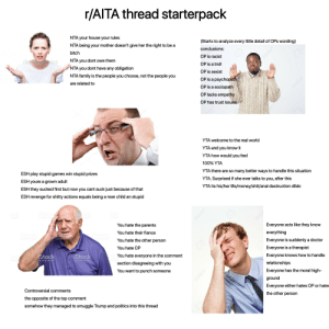 """r/AITA thread starterpack: r/AITA thread starterpack  NTA your house your rules  NTA being your mother doesn't give her the right to be a  (Starts to analyze every little detail of OPs wording)  bitch  depositphotos  C slons:  OP is racist  NTA you dont owe them  NTA you dont have any obligation  OP is a troll  NTA family is the people you choose, not the people you  OP is sexist  are related to  OP is a psychopath  OP is a sociopath  OP lacks empathy  Q123RF  OP has trust issues  Ostotote  pphotos  ORF®  ehotos  depositphotse  YTA welcome to the real world  depositphoto  YTA and you know it  depositmtos  YTA how would you feel  ESH play stupid games win stupid prizes  100% ΥΤΑ  ESH youre a grown adult  YTA there are so many better ways to handle this situation  ESH they sucked first but now you cant suck just because of that  YTA. Surprised if she ever talks to you, after this  ESH revenge for shitty actions equals being a man child an stupid  YTA its his/her life/money/shit/anal destruction dildo  ock  iStock  iStock  mages  y Getty Imag  iSto  moges  by Gelty  You hate the parents  iStock  iStock  iStock  by Gelty images  You hate their fiance  by Getty Images""""  Everyone acts like they know  Getty Imeges  You hate the other person  everything  You hate OP  ock®  iStock  Everyone is suddenly a doctor  iStock  images™  StYou hate everyone in the comment  by Getty Images  o123RF  by Getty Images  Everyone is a therapist  by Gelty  section disagreeing with you  Everyone knows how to handle  You want to punch someone  relationships  Everyone has the moral high-  Controversial comments  Q123RF  ground  the opposite of the top comment  Everyone either hates OP or hates  somehow they managed to smuggle Trump and politics into this thread  the other person  ESRF  OPERE  @123RF  @123P  12BRF r/AITA thread starterpack"""