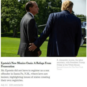 Coping a feel....typical day in the life of...: R. Alexander Acosta, the labor  secretary, with President Trump  Epstein's New Mexico Oasis: A Refuge From  Prosecution  Friday at the White House  Samuel Corum for The New York  Times  Mr. Epstein did not have to register as a sex  offender in Santa Fe, N.M., where laws are  lenient, highlighting issues of states creating  their own registries.  July 11 134 comments Coping a feel....typical day in the life of...