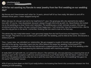 """Crying, Love, and The Dress: r/AmItheAsshole  Posted by u/  AITA for not wanting my fiancée to wear jewelry from her first wedding on our wedding  day?  My fiancee and I have known each other for 14 years, almost half of our lives really. We dated on and off in  between those years. I never stopped loving her.  When she was 24, she got married to her boyfriend of 1 year, this great guy who she seemed to be really in  love with. Of course, I was devastated, because I always thought she'd end up with me. Nevertheless she invited  me to the wedding as a close friend, and I attended. The wedding was a smalI, intimate occasion. She was so  emotional during the vows, she was crying all these happy tears. I still remember how she looked at him-like he  was the only person in the world. I remember thinking that she used to look at me that way.  The whole day was really bittersweet. I was genuinely happy that she had found love and happiness. It didn't  last, though. They were in a car accident just a month after the wedding, and he died at the scene. She became a  widow at just 24.  Then, 2 years later, we rekindled our relationship. We got engaged a couple of months ago and are getting  married in the spring. Yesterday I went into her office (where she keeps her wedding """"mood board"""") for  something unrelated, and noticed that she had pinned a cropped picture of her outfit at her first wedding under  the headline """"jewelry"""". She was wearing this diamond necklace with matching earrings.  It really didn't sit right with me, so I asked her about it. She said that yes, she was planning on wearing that set of  jewelry as part of her reception outfit (not ceremony) because it just """"looks better with the dress"""". I told her that  out of ALL the jewelry she owns, why she has to pick the ones that she wore at her first wedding? She gave me  the same """"it fits better"""" excuse.  AITA if I put my foot down on this? It just really bothers me knowing that there's this connection between her """