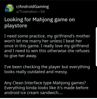 Android, Love, and Game: r/AndroidGaming  Looking for Mahjong game on  playstore  I need some practice, my girlfriend's mother  won't let me marry her unless I beat her  once in this game. I really love my girlfriend  and I need to win this otherwise she refuses  to give her away  've been checking the player but everything  looks really outdated and messy  Any Clean Interface type Mahjong games?  Everything kinda looks like it's made before  android ice cream sandwich