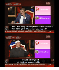 Reddit, History, and How: r Animemes  r/History Mernes  Yes, and only r/HistoryMemesandr/Animemes  will have you. Who would you support?  MEMRI TV NE-  rAnimemes  r/History Mernes  I would kill myself  at the front page of Reddit