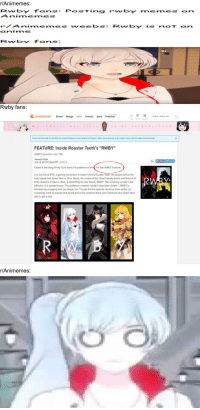 "Anime, Crunchyroll, and Halo: r/Animemes:  RwbY FanPosing rwbY memes on  AnimeneS  rAnimemes eebs Rwbyi not an  Cnime  Rwby fans:  Rwby fans:  RB Anime, drama etc Q  TRY FREE  crunchyroll shows Manga News Forums Store Premiurm  crunchyroll shows Manga News Forums store Premium  Login Que Random  Ms.ve】 m  Check out the trailer for the first live-action Pokémon movie Detective Pilkachul Catch up on the rest of this week's news with the latest Anime Recap  83  FEATURE: Inside Rooster Teeth's ""RWBY""  RWBY launches July 18th  Amanda Rush  July 12, 2013 9:00pm EDT (7/12/13)  f ShareTweet  If there's one thing Monty Oum wants his audience to kno  it's that RWBY is anime  It is July 5th at RTX, a gaming convention in Austin held by Rooster Teeth, the people behind the  Halo-based web series Red vs. Blue. Monty, the creator of the Dead Fantasy shorts and director of  three seasons of Red vs. Blue, is presenting his new series, RWBY. The screening is held in the  ballroom, to a packed house. The audience's reaction couldn't have been clearer-RWBY is  entertaining, engaging and, put simply, fun. Though the first episode ran three times at the con,  screenings were so popular that by the end of the weekend there were still those who hadn't been  able to get a seat  r/Animemes:"