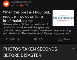 "Apocalypse now: r/announcements  u/rram 59m  When this post is 1 hour old  reddit will go down for a  brief maintenance  Hello redditors, Within the next hour, I'II  conduct a marvelous feat of engineering  by transforming an old, decrepit database into a something  we'd like to call ""The New Hotness"". If everything goes well  Countdown to  Site Maintenance  May 8, 2019 10:00 pm  T. Share  1.7k  Vote  PHOTOS TAKEN SECONDS  BEFORE DISASTER Apocalypse now"