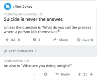 """best anti jokes: r/AntiJokes  Posted by u/sodomicity 3h  Suicide is never the answer.  Unless the question is """"What do you call the process  where a person kills themselves?""""  會84  ShareAward  BEST COMMENTS ▼  AcidHead996 2h  An also to """"What are you doing tonight?""""  O  Reply  23"""