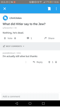 best anti jokes: r/AntiJokes  What did Hitler say to the Jew?  u/ScizorSci 1h  Nothing, he's dead.  t Vote  Share  BEST COMMENTS  jewtalkinbout 53m  I'm actually still alive but thanks  Add a comment