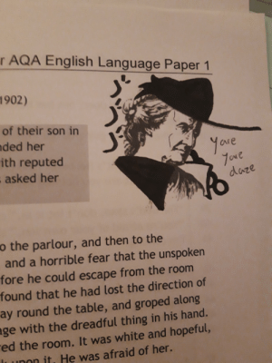 Graffiti, Lost, and White: r AQA English Language Paper 1  1902)  of their son in  ded her  ith reputed  asked her  Yove  aare  CN e  daze  o the parlour, and then to the  and a horrible fear that the unspoken  fore he could escape from the room  found that he had lost the direction of  ay round the table, and groped along  ge with the dreadful thing in his hand.  ed the room. It was white and hopeful,  ı unon it. He was afraid of her. Graffiti/10