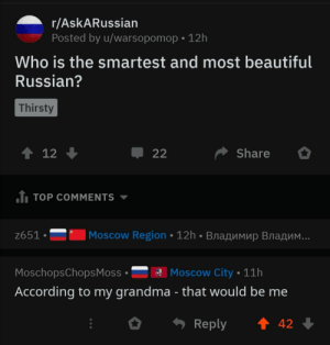 Wholesome_babushka: r/AskARussian  Posted by u/warsopomop 12h  Who is the smartest and most beautiful  Russian?  Thirsty  t 12  Share  22  1 TOP COMMENTS  Moscow Region 12h BnaAMMup Bra  ..  z651  Moscow City 11h  MoschopsChops Moss  According to my grandma - that would be me  t 42  Reply Wholesome_babushka