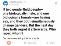 Memes, Regret, and Sex: r/AskFeminists. 1y  If two genderfluid people  one biologically male, and one  biologically female--are having  sex, and they both simultaneously  change genders. But the next day  they both regret it afterwards. Who  raped whom?  I've been wondering this for a while  0  Comment  Share (GC)
