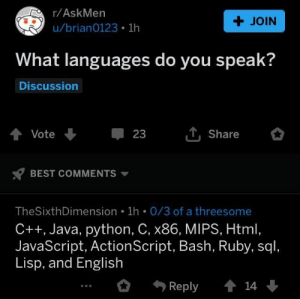 Best, Java, and Threesome: r/AskMen  + JOIN  u/brian0123 1h  What languages do you speak?  Discussion  Vote 23 ut, share  x7 BEST COMMENTS ▼  TheSixthDimension 1h 0/3 of a threesome  C++, Java, python, C, x86, MIPS, Html,  JavaScript, ActionScript, Bash, Ruby, sql,  Lisp, and English  Reply14 What languages do you speak?