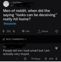 "R Askmen: r/AskMen  Men of reddit, when did the  saying ""looks can be deceiving""  really hit home?  Discussion  19  ↑ 252 ↓  146  ut, share  BEST COMMENTS ▼  Th  People tell me I look smart but  actually very stupid.  I am  0 4) Reply會494"
