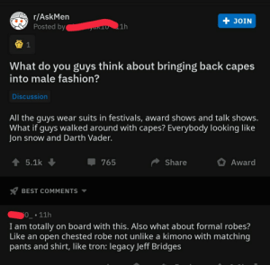 """Let's bring """"capes"""" back into fashion: r/AskMen  Posted by  + JOIN  an101h  What do you guys think about bringing back capes  into male fashion?  Discussion  All the guys wear suits in festivals, award shows and talk shows.  What if guys walked around with capes? Everybody looking like  Jon snow and Darth Vader.  5.1k  765  Share  Award  BEST COMMENTS  • 11h  I am totally on board with this. Also what about formal robes?  Like an open chested robe not unlike a kimono with matching  pants and shirt, like tron: legacy Jeff Bridges Let's bring """"capes"""" back into fashion"""