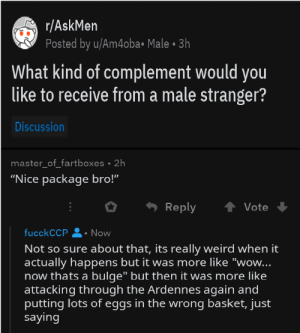 """Im not entirely sure what happened here: r/AskMen  Posted by u/Am4oba• Male • 3h  What kind of complement would you  like to receive from a male stranger?  Discussion  master_of_fartboxes • 2h  """"Nice package bro!""""  Reply  Vote  fucckCCP  Now  Not so sure about that, its really weird when it  actually happens but it was more like """"wow...  now thats a bulge"""" but then it was more like  attacking through the Ardennes again and  putting lots of eggs in the wrong basket, just  saying Im not entirely sure what happened here"""