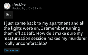 Wow two silvers: r/AskMen  Posted by u/CHGE 4h  S 2  I just came back to my apartment and all  the lights were on, I remember turning  them off as Ieft. How do I make sure my  masturbation session makes my murderer  really uncomfortable?  Discussion Wow two silvers