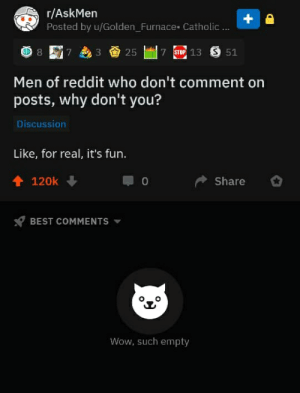 Bunch of madlads: r/AskMen  Posted by u/Golden_FurnaceCatholic...  7 STOP 13 S 51  7  25  Men of reddit who don't comment on  posts, why don't you?  Discussion  Like, for real, it's fun.  120k  Share  BEST COMMENTS  Wow, such empty Bunch of madlads