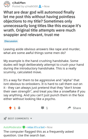 """me irl: r/AskMen  Posted by u/malk500  Now  What are dear god will automood finally  let me post this without having pointless  objections to my title? Sometimes only  unnecessarily long titles like this escape it's  wrath. Original title attempts were much  snappier and relevant, trust me  Discussion  Leaving aside obvious answers like rape and murder,  what are some awful things some men do?  My example is the hand crushing handshake. Some  dudes will legit deliberately attempt to crush your hand  during the introductory handshake. This is a really  scummy, calculated move.  It's a way for them to be aggressive and """"alpha"""" that  isnt obvious to onlookers. It is hard to call them out on  it they can always just pretend that they """"don't know  their own strength"""", and treat you like a snowflake if you  say anything. And you can't just punch them in the face  either without looking like a psycho.  1  Share  BEST COMMENTS  AutoModerator  relax it's a bot  Now  The computer flagged this as a frequently asked  question. Use the search bar. me irl"""