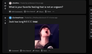 uhh okay: r/AskMen Posted by u/nikonos 5 hours ago  47  What is your favorite feeling that is not an orgasm?  Share Save .  Give Award  140 Comments  r/jacksepticeye Posted by u/MatheusSantana4 37 minutes ago  Pr  Jack has long NECC Image  Аc  Bl  Te  M  RE  Give Award  Share  Comment  Save  RACRAO uhh okay
