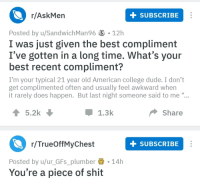 "R Askmen: r/AskMen  SUBSCRIBE  Posted by u/SandwichMan96  S 12h  I was just given the best compliment  I've gotten in a long time. What's your  best recent compliment?  I'm your typical 21 year old American college dude. I don't  get complimented often and usually feel awkward when  it rarely does happen. But last night someone said to me ""..  d6  5.2k  1.3k  Share  r/TrueOffMyChest  SUBSCRIBE  Posted by u/ur_GFs_plumber 14h  You're a piece of shit"