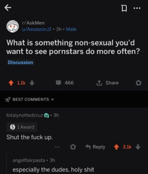 Madlad speaks for the people!: r/AskMen  u/AssassinJ2 3h Male  What is something non-sexual you'd  want to see pornstars do more often?  Discussion  1 Share  1.1k  466  BEST COMMENTS  totalynottedcruz3h  S 1 Award  Shut the fuck up.  Reply  3.1k  angelflairpasta  especially the dudes, holy shit Madlad speaks for the people!