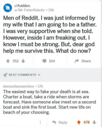 R Askmen: r/AskMen  u/Mr-FisterRoboto 19h  Men of Reddit. I was just informed by  my wife that I am going to be a father.  I was very supportive when she to  However, inside I am freaking out.I  know I must be strong. But, dear god  help me survive this. What do now?  352 ↓  -164  Share  BEST COMMENTS ▼  doesnotanswerdms 17h  The easiest way to fake your death is at sea  Charter a boat, take a ride when storms are  forecast, Have someone else meet on a second  boat and sink the first boat. Start new life on  beach of your choosing  Reply478