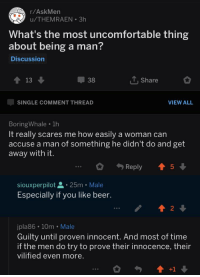 R Askmen: r/AskMen  u/THEMRAEN .3h  What's the most uncomfortable thing  about being a man?  Discussion  13  38  T.Share  SINGLE COMMENT THREAD  VIEW ALL  BoringWhale . 1h  It really scares me how easily a woman can  accuse a man of something he didn't do and get  away with it  Reply ↑ 5  siouxperpilot -25m . Male  Especially if you like beer.  2  jpla86 10m Male  Guilty until proven innocent. And most of time  if the men do try to prove their innocence, their  vilified even more