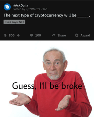 Ouija, Reddit, and Sex: r/AskOuija  Posted by u/69Mat69 16h  The next type of cryptocurrency will be  Ouija says: SEX  Share  Award  805  100  Guess, I'll be broke Guess I'll be broke and die
