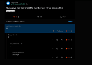 Ouija, Single, and Can: r/AskOuija  u/YT Jamie020FNBR 3h  Ouija give me the first 100 numbers of Pl we can do this  unanswered  T, Share  6  115  VIEW ALL  SINGLE COMMENT THREAD  matthew-onreddit 3h  N  7  Reply  Triens-06 3h  9  obi_kennawobi 3h  9  OpaqueTurnip . 3h  Goodbye These guys