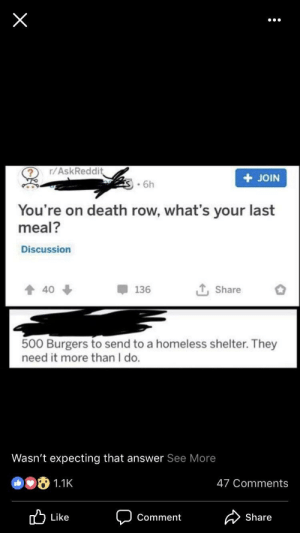 Homeless, Memes, and Tumblr: ? r/AskReddi  + JOIN  .6h  You're on death row, what's your last  meal?  Discussion  Share o  136  40  500 Burgers to send to a homeless shelter. They  need it more than I do  Wasn't expecting that answer See More  47 Comments  Share  Comment positive-memes:  Unexpected wholesome