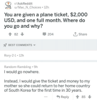 Money, Best, and Home: r/AskReddit  <.u/Mac_N_Choices 12h  You are given a plane ticket, $2,000  USD, and one full month. Where do  you go and why?  ↑82 ↓  204  Share  BEST COMMENTS  Rory-2-1 12h  Random-Rambling 9h  I would go nowhere.  Instead, I would give the ticket and money to my  mother so she could return to her home country  of South Korea for the first time in 30 years.  Reply ↑ This person loves his mother