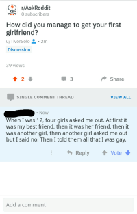 R Askreddit: r/AskReddit  0 subscribers  How did you manage to get your first  girlfriend?  u/TivorSolo.2m  Discussion  39 views  Share  SINGLE COMMENT THREAD  VIEW ALL  . Now  When I Was 12, four girls asked me out. At first it  was my best friend, then it was her friend, then it  was another girl, then another girl asked me out  but I said no. Then l told them all that I was gay  Reply  vote  Add a comment