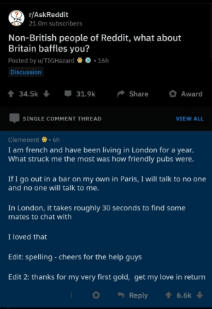 Love, Reddit, and Chat: r/AskReddit  21.0m subscribers  Non-British people of Reddit, what about  Britain baffles you?  Posted by u/TIGHazard  16h  Discussion  31.9k  Share  Award  34.5k  VIEW ALL  SINGLE COMMENT THREAD  Clemeeent 6h  I am french and have been living in London for a year.  What struck me the most was how friendly pubs were  If I go out in a bar on my own in Paris, I will talk to no one  and no one will talk to me.  In London, it takes roughly 30 seconds to find some  mates to chat with  I loved that  Edit: spelling - cheers for the help guys  Edit 2: thanks for my very first gold, get my love in return  Reply  6.6k